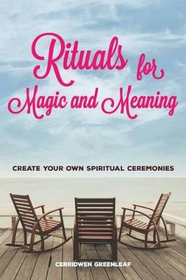 Rituals for Magic and Meaning by Cerridwen Greenleaf