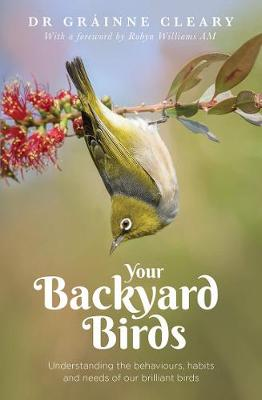 Your Backyard Birds: Understanding the Behaviours, Habits and Needs of Our Brilliant Birds by Gr inne Cleary