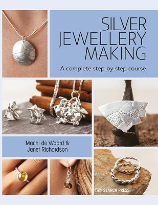 Silver Jewellery Making: A Complete Step-by-Step Course by Machi de Waard