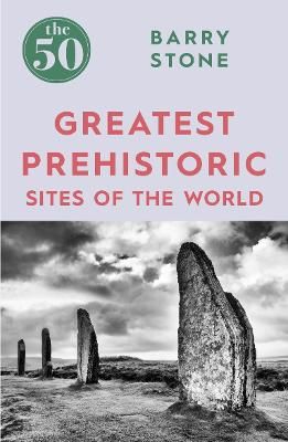 50 Greatest Prehistoric Sites of the World by Barry Stone