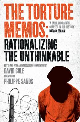 The Torture Memos: Rationalizing the Unthinkable by David Cole