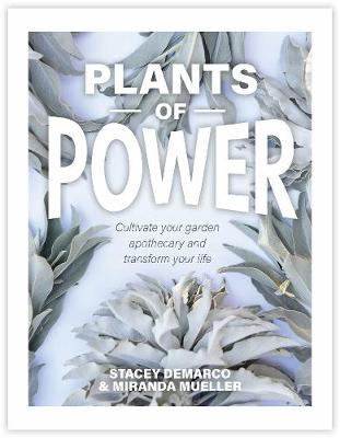 Plants of Power: Cultivate your garden apothecary and transform your life by Stacey Demarco
