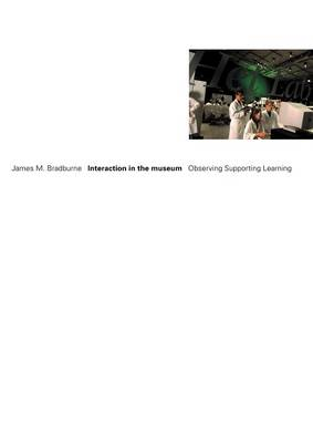 Interaction in the museum: Observing, Supporting, Learning by James M Bradburne