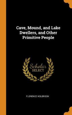 Cave, Mound, and Lake Dwellers, and Other Primitive People by Florence Holbrook