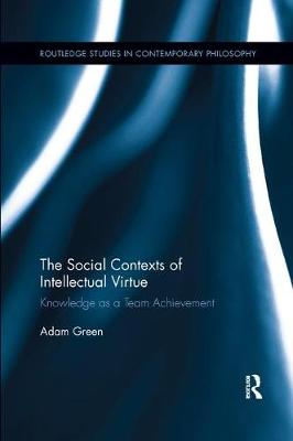 The The Social Contexts of Intellectual Virtue: Knowledge as a Team Achievement by Adam Green