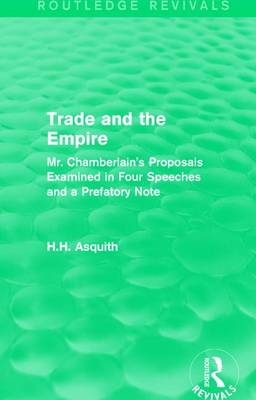 : Trade and the Empire (1903): Mr. Chamberlain's Proposals Examined in Four Speeches and a Prefatory Note by H.H. Asquith