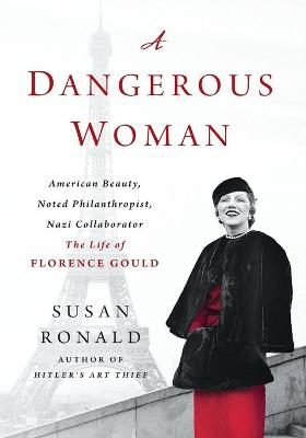 A A Dangerous Woman: American Beauty, Noted Philanthropist, Nazi Collaborator - the Life of Florence Gould by Susan Ronald