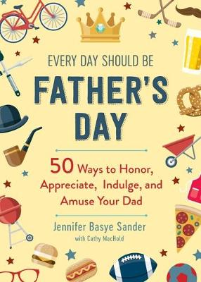 Every Day Should Be Father's Day: 50 Ways to Honor, Appreciate, Indulge, and Amuse Your Dad book