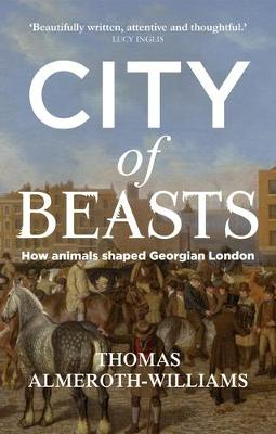 City of Beasts: How Animals Shaped Georgian London by Thomas Almeroth-Williams