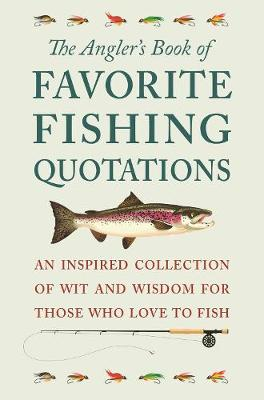The Angler's Book Of Favorite Fishing Quotations: An Inspired Collection of Wit and Wisdom for Those Who Love to Fish book