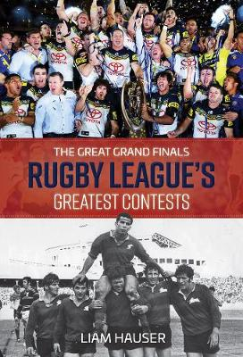 The Great Grand Finals: Rugby League's Greatest Contests by Liam Hauser