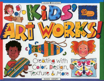 Kids' Art Works: Creating with Color, Design, Texture and More by Sandi Henry