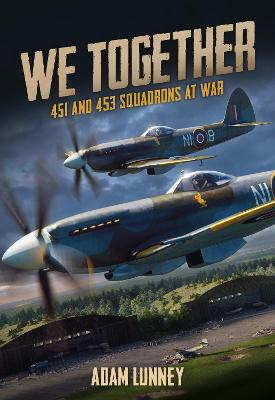 We Together: 451 and 453 Squadrons at War by Adam Lunney