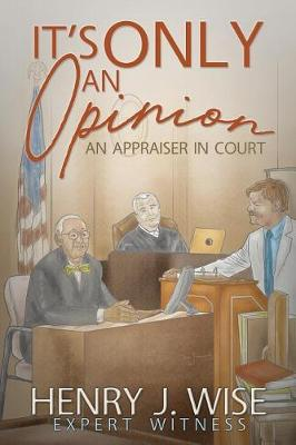 It's Only An Opinion: An Appraiser In Court by Henry J Wise
