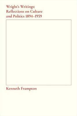 Wright`s Writings - Reflections on Culture and Politics, 1894-1959 by Kenneth Frampton