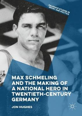 Max Schmeling and the Making of a National Hero in Twentieth-Century Germany by Jon Hughes