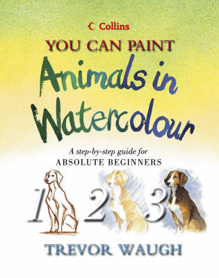 You Can Paint Animals in Watercolour: A Step-by-step Guide for Absolute Beginners by Trevor Waugh
