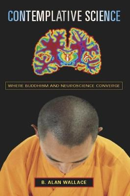 Contemplative Science: Where Buddhism and Neuroscience Converge by B. Alan Wallace