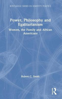 Power, Philosophy and Egalitarianism: Women, the Family and African Americans by Robert C. Smith