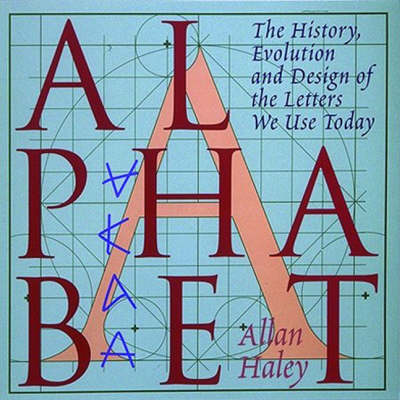 Alphabet: The History, Evolution and Design of the Letters We Use Today by Allan Haley