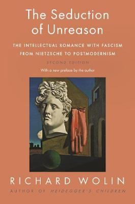 The Seduction of Unreason: The Intellectual Romance with Fascism from Nietzsche to Postmodernism, Second Edition by Richard Wolin