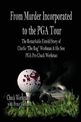 """From Murder Incorporated to the PGA Tour: The Remarkable, Untold Story of Charlie """"the Bug"""" Workman & His Son PGA Pro Chuck Workman by Chuck Workman"""