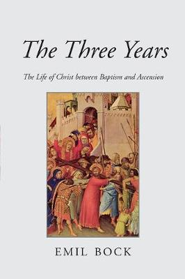 The Three Years: The Life of Christ Between Baptism and Ascension by Emil Bock