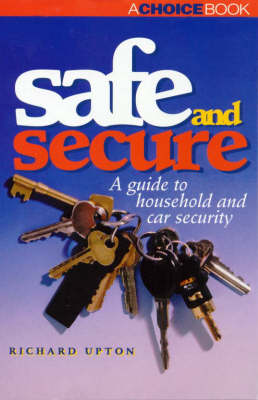 Safe and Secure: a Guide to Household and Car Security: A Guide to Household and Car Security by Richard Upton