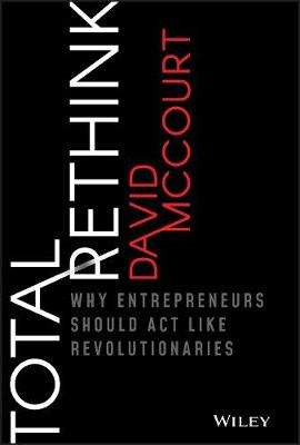 Total Rethink: Why Entrepreneurs Should Act Like Revolutionaries by David McCourt