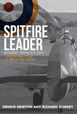 Spitfire Leader: Robert Bungey DFC, Tragic Battle of Britain Hero by Dennis Newton