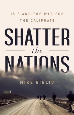 Shatter the Nations: ISIS and the War for the Caliphate by Mike Giglio