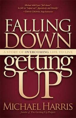 Falling Down Getting Up: A Story of Overcoming Life to Live by Michael Harris