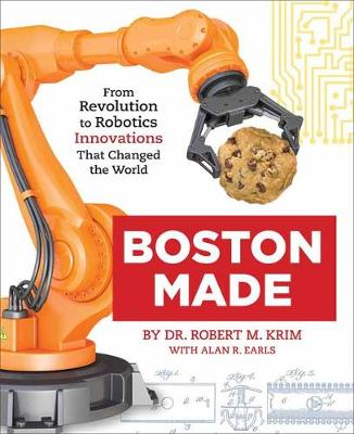 Boston Made: From Revolution to Robotics, Innovations that Changed the World by Dr. Robert M. Krim