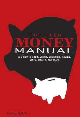 Teen Money Manual: A Guide to Cash, Credit, Spending, Saving, Work, Wealth, and More by ,Kara Mcguire