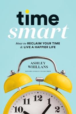 Time Smart: How to Reclaim Your Time and Live a Happier Life by Ashley Whillans