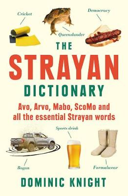 Strayan Dictionary: Avo, Arvo, Mabo, Scomo and All the Essential Strayan Words by Dominic Knight