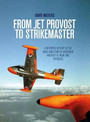 From Jet Provost to Strikemaster: A Definitive History of the Basic and Counter-Insurgent Aircraft at Home and Overseas by David Watkins