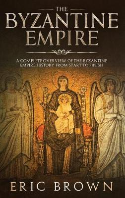 The Byzantine Empire: A Complete Overview Of The Byzantine Empire History from Start to Finish by Eric Brown