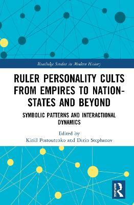 Ruler Personality Cults from Empires to Nation-States and Beyond: Symbolic Patterns and Interactional Dynamics book