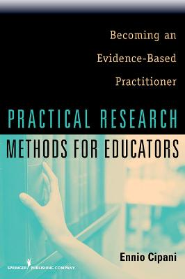 Practical Research Methods for Educators by Ennio Cipani