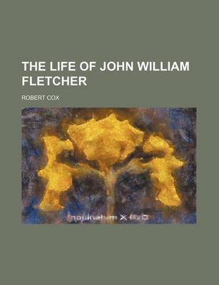 The Life of John William Fletcher by Robert Cox