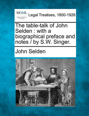 The Table-Talk of John Selden: With a Biographical Preface and Notes / By S.W. Singer. by John Selden