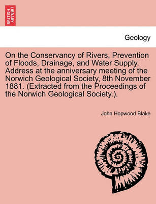 On the Conservancy of Rivers, Prevention of Floods, Drainage, and Water Supply. Address at the Anniversary Meeting of the Norwich Geological Society, 8th November 1881. (Extracted from the Proceedings of the Norwich Geological Society.). by John Hopwood Blake