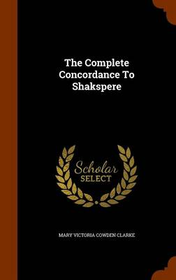 The Complete Concordance to Shakspere by Victoria Mary Clarke