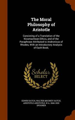 The The Moral Philosophy of Aristotle: Consisting of a Translation of the Nicomachean Ethics, and of the Paraphrase Attributed to Andronicus of Rhodes, with an Introductory Analysis of Each Book; by Aristotle