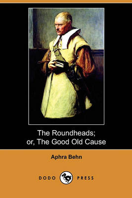The Roundheads; Or, the Good Old Cause (Dodo Press) by Aphra Behn