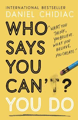 Who Says You Can't? You Do: The life-changing self help book that's empowering people around the world to live an extraordinary life by Daniel Chidiac