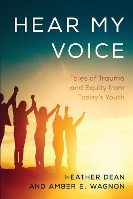 Hear My Voice: Tales of Trauma and Equity from Today's Youth by Heather Dean
