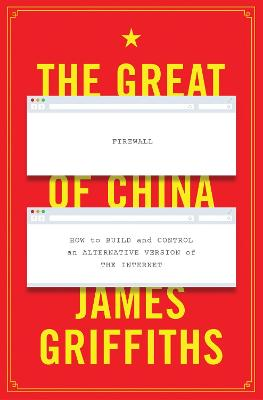 The Great Firewall of China: How to Build and Control an Alternative Version of the Internet by James Griffiths