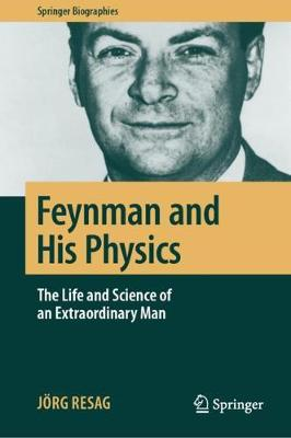 Feynman and His Physics: The Life and Science of an Extraordinary Man by Joerg Resag